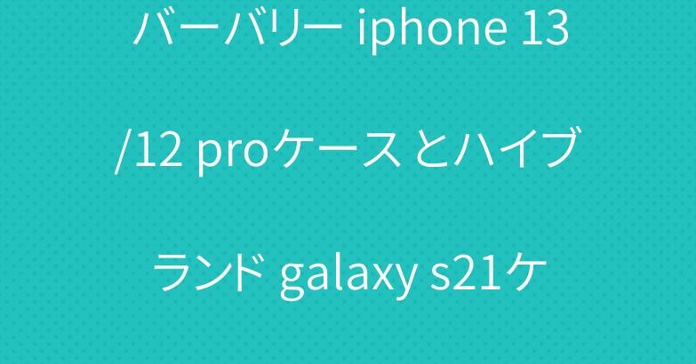 バーバリー iphone 13/12 proケース とハイブランド galaxy s21ケース 上質ファッション