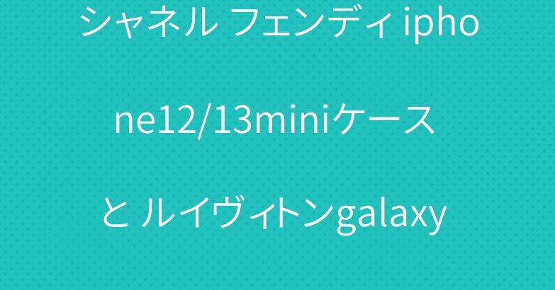 シャネル フェンディ iphone12/13miniケース と ルイヴィトンgalaxy s21カバーケース おすすめ