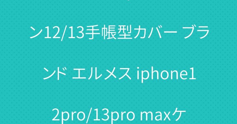 シュプリームヴィトン アイフォン12/13手帳型カバー ブランド エルメス iphone12pro/13pro maxケース