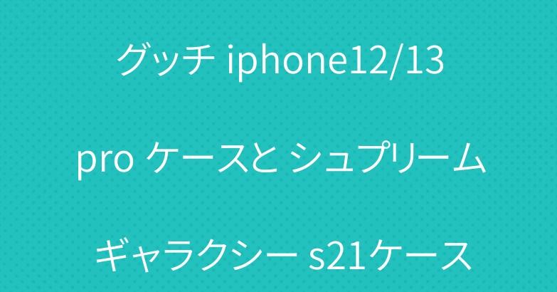 グッチ iphone12/13pro ケースと シュプリーム ギャラクシー s21ケース