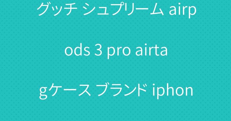 グッチ シュプリーム airpods 3 pro airtagケース ブランド iphone13ケース