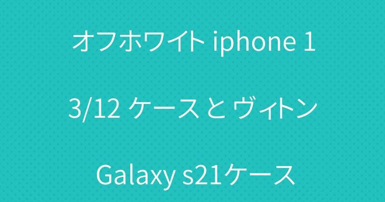オフホワイト iphone 13/12 ケース と ヴィトン Galaxy s21ケース