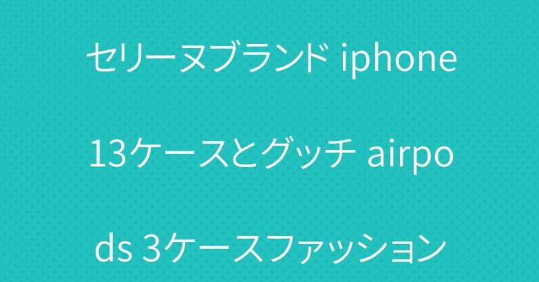 セリーヌブランド iphone13ケースとグッチ airpods 3ケースファッション