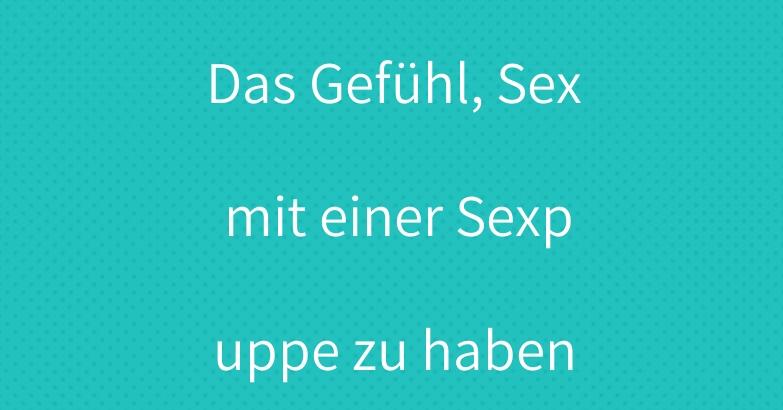 Das Gefühl, Sex mit einer Sexpuppe zu haben