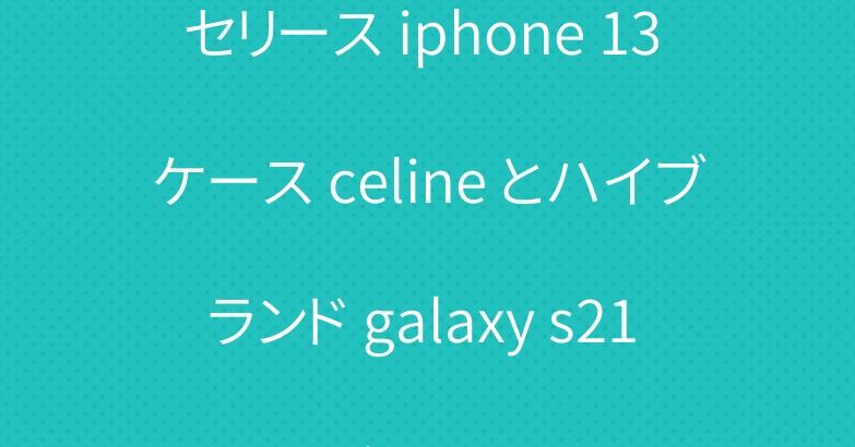 セリース iphone 13 ケース celine とハイブランド galaxy s21 ケース