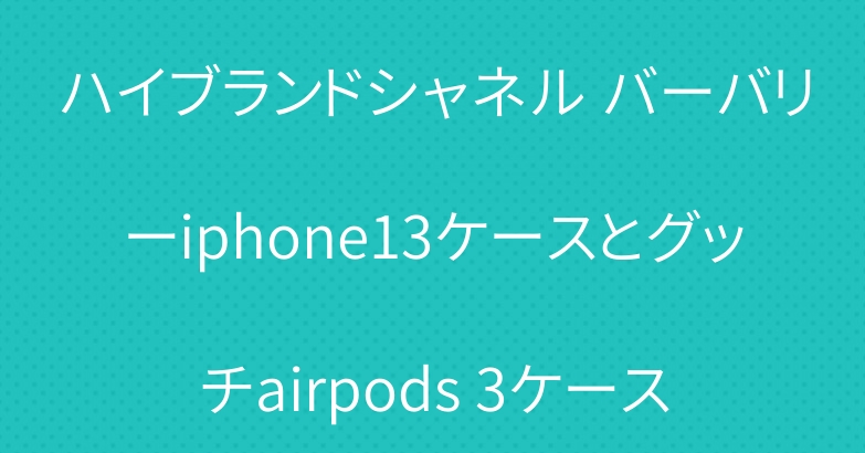 ハイブランドシャネル バーバリーiphone13ケースとグッチairpods 3ケース