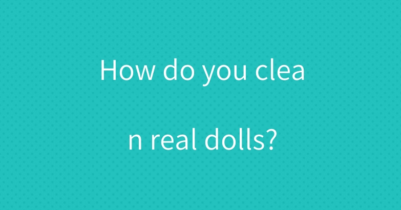 How do you clean real dolls?