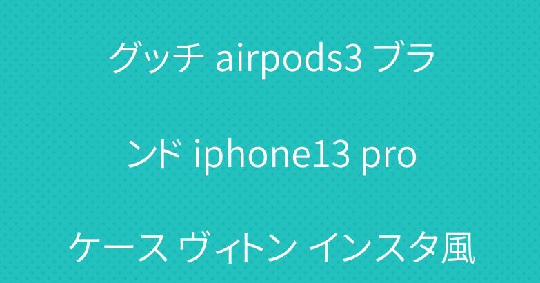 グッチ airpods3 ブランド iphone13 proケース ヴィトン インスタ風