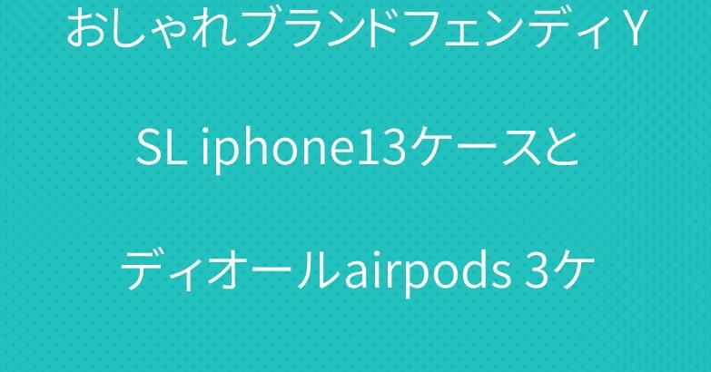 おしゃれブランドフェンディ YSL iphone13ケースとディオールairpods 3ケース