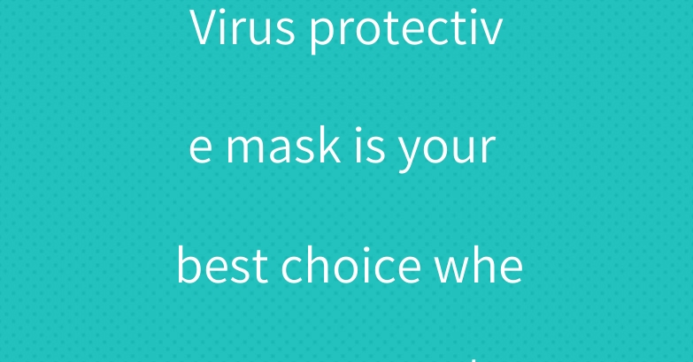 Virus protective mask is your best choice when you go out
