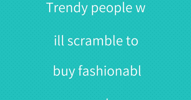 Trendy people will scramble to buy fashionable masks.