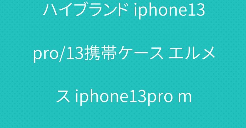 ハイブランド iphone13pro/13携帯ケース エルメス iphone13pro maxカバー 売り中