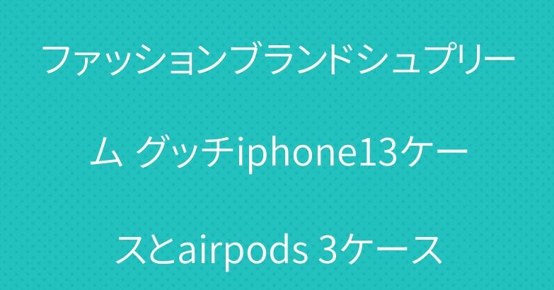 ファッションブランドシュプリーム グッチiphone13ケースとairpods 3ケース