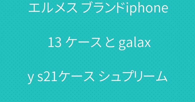 エルメス ブランドiphone 13 ケース と galaxy s21ケース シュプリーム