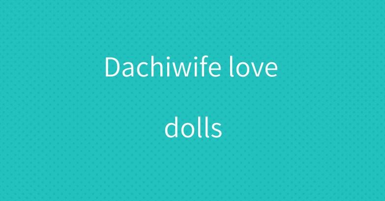 Dachiwife love dolls
