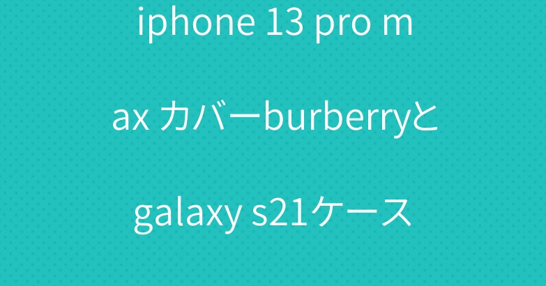 iphone 13 pro max カバーburberryと galaxy s21ケース グッチ