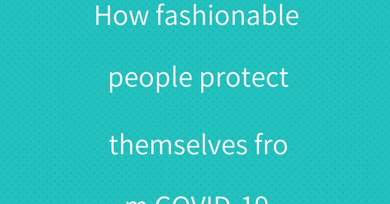 How fashionable people protect themselves from COVID-19