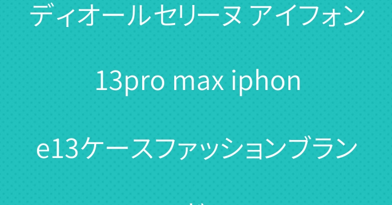 ディオールセリーヌ アイフォン13pro max iphone13ケースファッションブランド