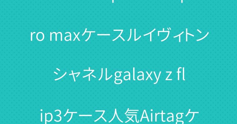 ブランド iphone13 pro maxケースルイヴィトンシャネルgalaxy z flip3ケース人気Airtagケース保護性