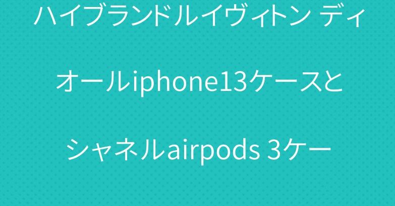ハイブランドルイヴィトン ディオールiphone13ケースとシャネルairpods 3ケース