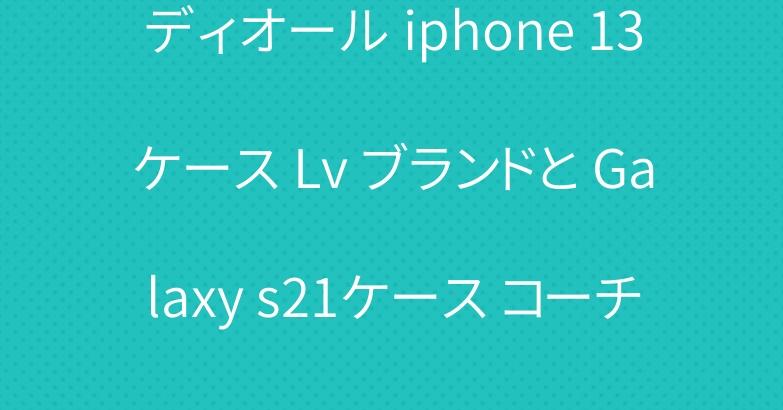 ディオール iphone 13ケース Lv ブランドと Galaxy s21ケース コーチ