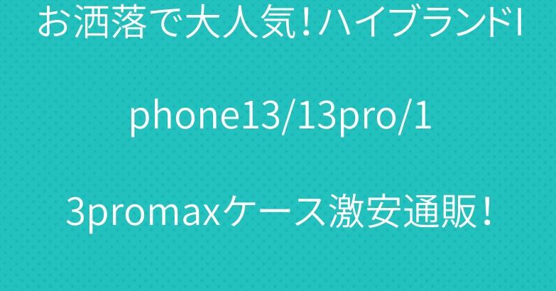 お洒落で大人気!ハイブランドIphone13/13pro/13promaxケース激安通販!