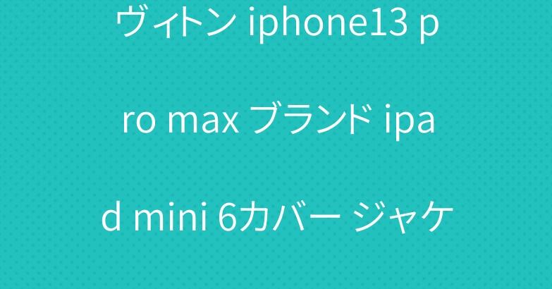 ヴィトン iphone13 pro max ブランド ipad mini 6カバー ジャケット型