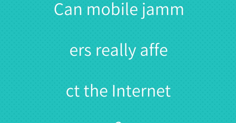 Can mobile jammers really affect the Internet?
