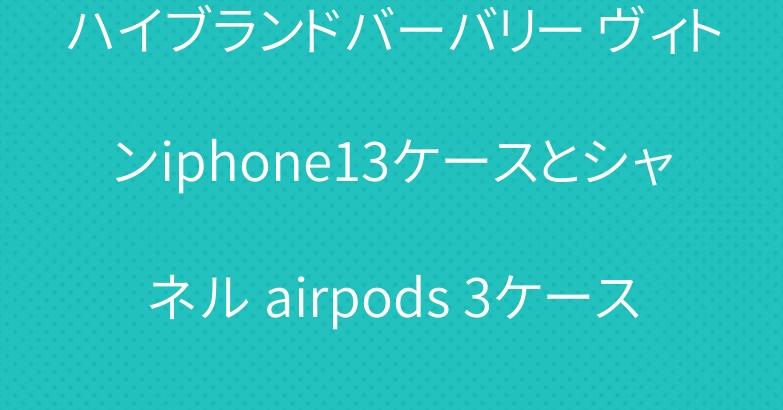 ハイブランドバーバリー ヴィトンiphone13ケースとシャネル airpods 3ケース
