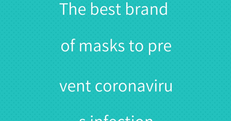 The best brand of masks to prevent coronavirus infection