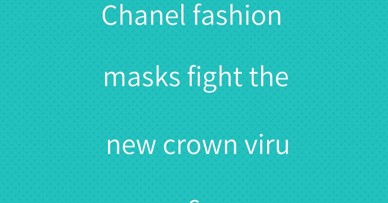 Chanel fashion masks fight the new crown virus