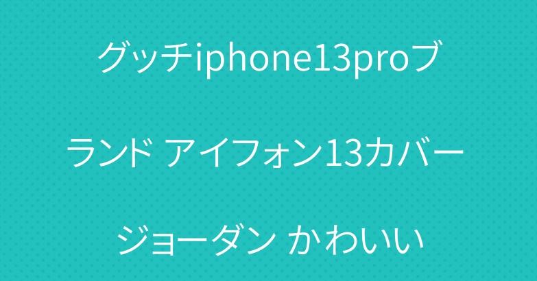 グッチiphone13proブランド アイフォン13カバー ジョーダン かわいい