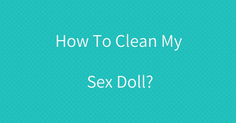 How To Clean My Sex Doll?