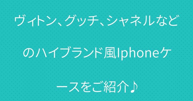 ヴィトン、グッチ、シャネルなどのハイブランド風Iphoneケースをご紹介♪