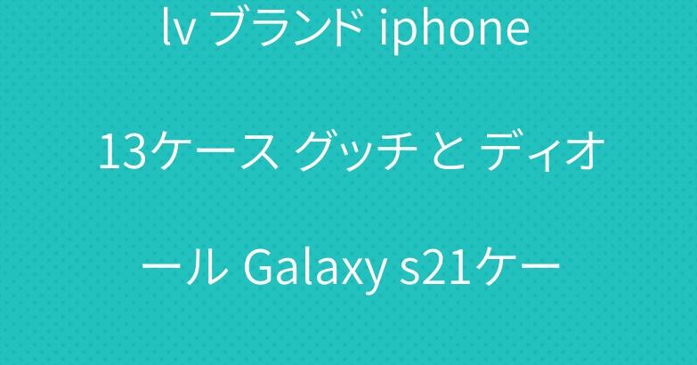 lv ブランド iphone 13ケース グッチ と ディオール Galaxy s21ケース