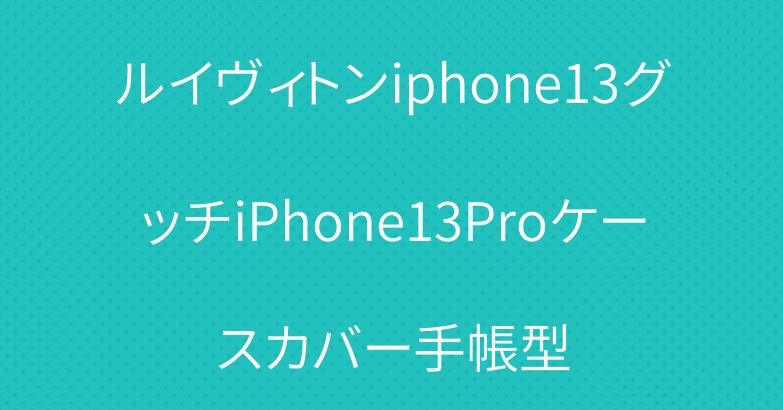 ルイヴィトンiphone13グッチiPhone13Proケースカバー手帳型