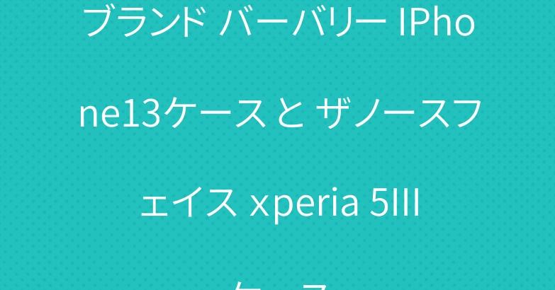 ブランド バーバリー IPhone13ケース と ザノースフェイス xperia 5IIIケース