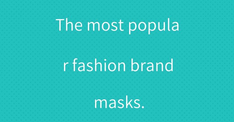 The most popular fashion brand masks.